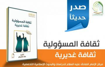 صدر حديثا عن مركز الإمام الصادق (عليه السلام) للدراسات والبحوث التخصصية في النجف الاشرف:  كتيب ( ثقافة المسؤولية ثقافة غديرية )